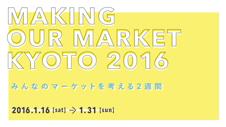 MAKING OUR MARKET KYOTO 2016     〜みんなのマーケットを考える2週間〜
