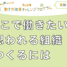 京の企業「働き方改革チャレンジプログラム」実践セミナー </br>~「ここで働きたい!!」と思われる組織をつくるには~</br>【満員御礼/参加申込受付は終了いたしました。】